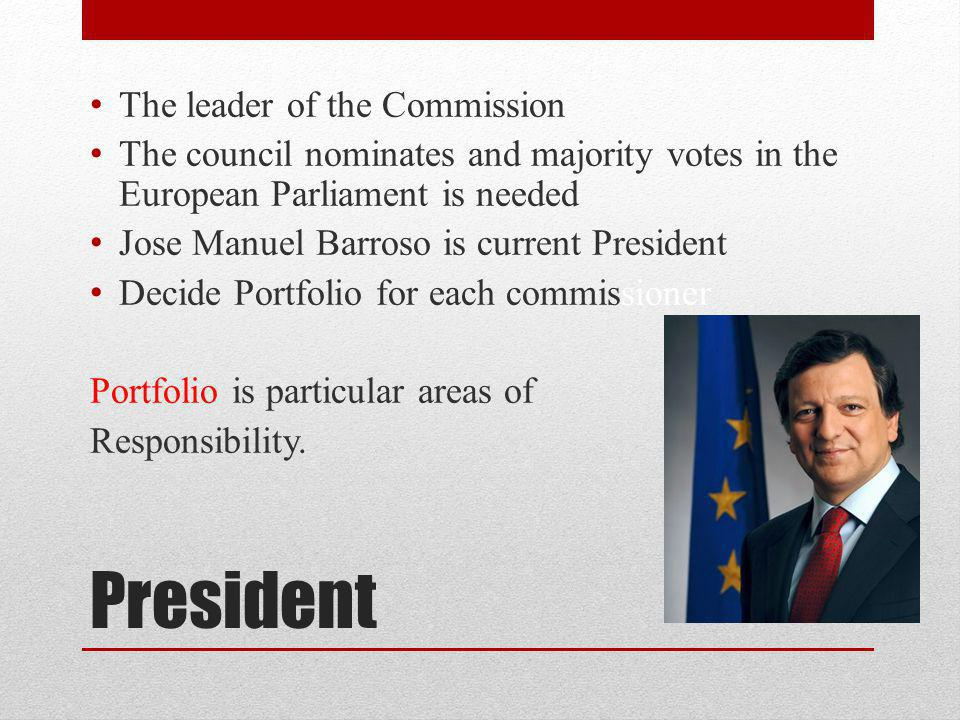 President The leader of the Commission The council nominates and majority votes in the European Parliament is needed Jose Manuel Barroso is current President Decide Portfolio for each commissioner Portfolio is particular areas of Responsibility.