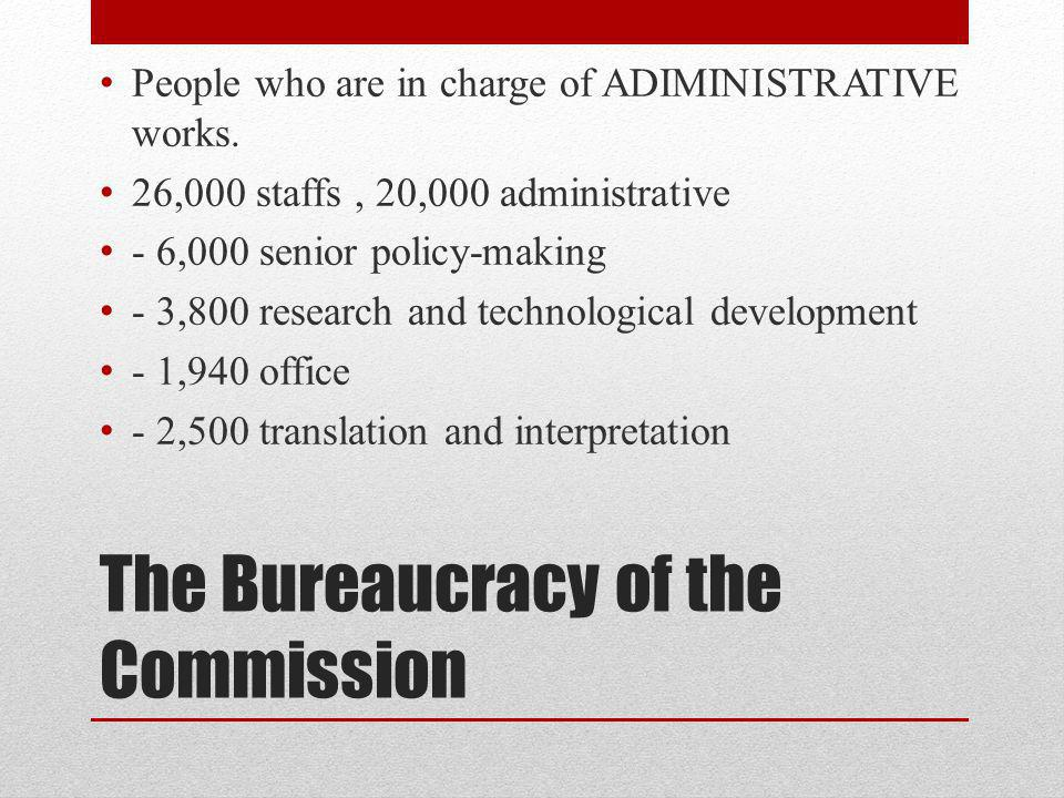 The Bureaucracy of the Commission People who are in charge of ADIMINISTRATIVE works.