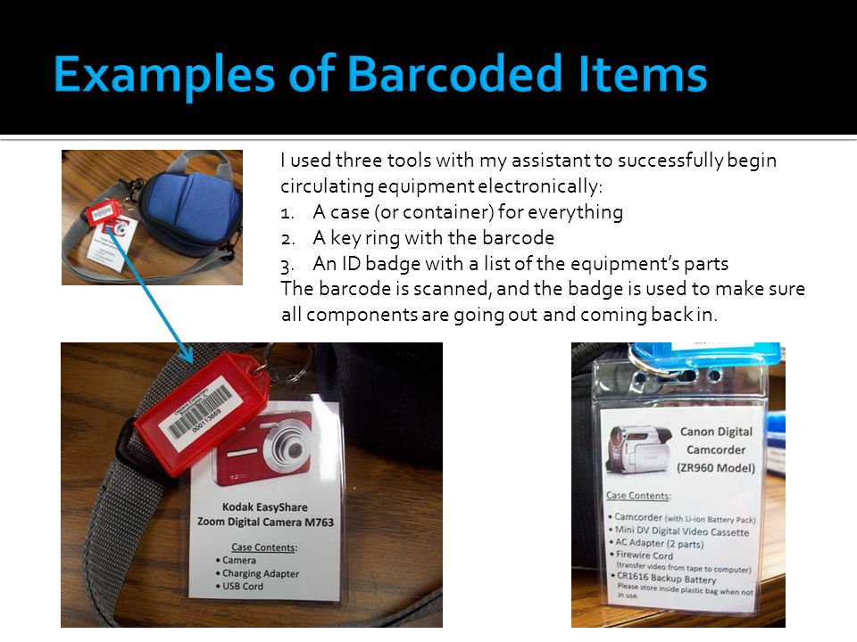 I used three tools with my assistant to successfully begin circulating equipment electronically: 1.A case (or container) for everything 2.A key ring with the barcode 3.An ID badge with a list of the equipments parts The barcode is scanned, and the badge is used to make sure all components are going out and coming back in.