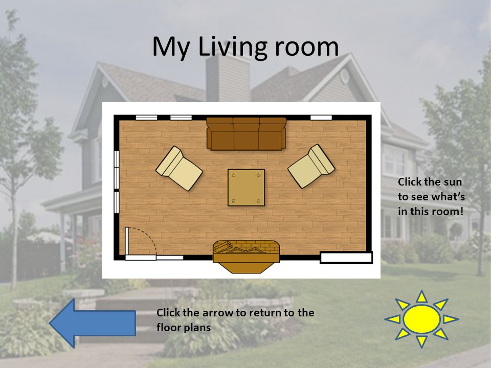 My Living room Click the arrow to return to the floor plans Click the sun to see whats in this room!