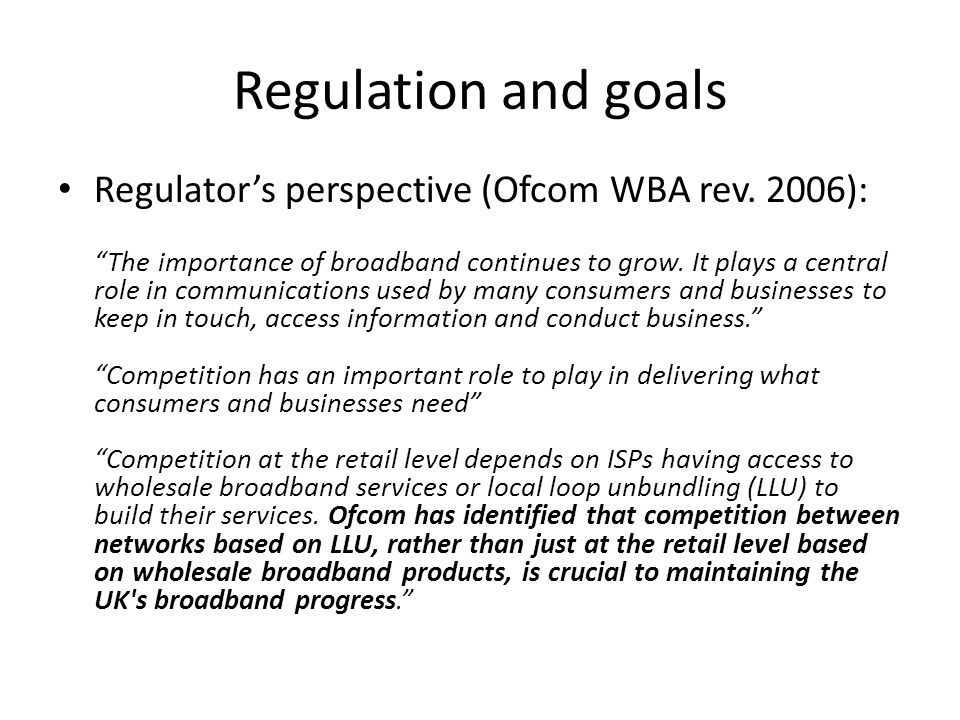 Regulation and goals Regulators perspective (Ofcom WBA rev. 2006): The importance of broadband continues to grow. It plays a central role in communica