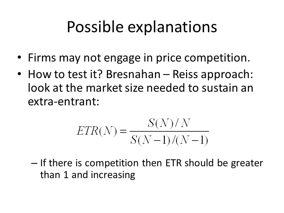 Possible explanations Firms may not engage in price competition. How to test it? Bresnahan – Reiss approach: look at the market size needed to sustain