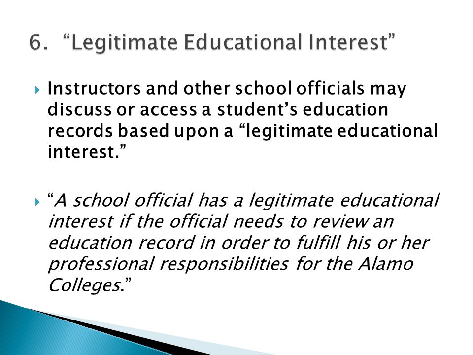 Instructors and other school officials may discuss or access a students education records based upon a legitimate educational interest. A school offic
