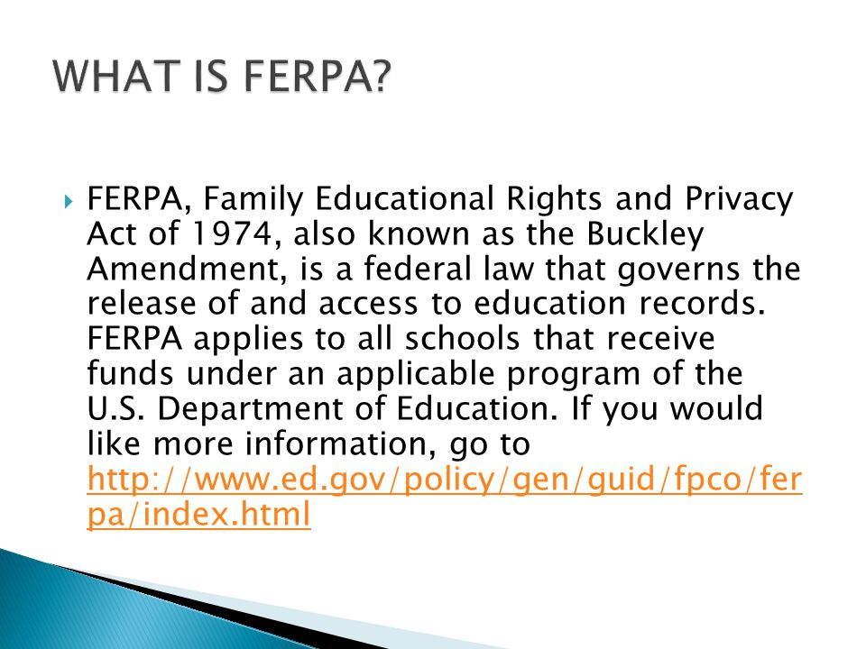 FERPA, Family Educational Rights and Privacy Act of 1974, also known as the Buckley Amendment, is a federal law that governs the release of and access