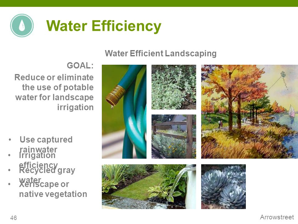 Arrowstreet Water Efficient Landscaping 46 Water Efficiency Irrigation efficiency Recycled gray water Xeriscape or native vegetation GOAL: Reduce or e