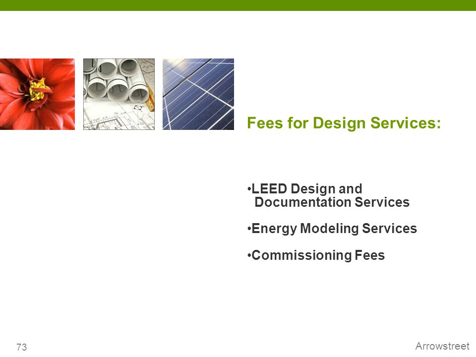 Arrowstreet Fees for Design Services: 73 LEED Design and Documentation Services Energy Modeling Services Commissioning Fees