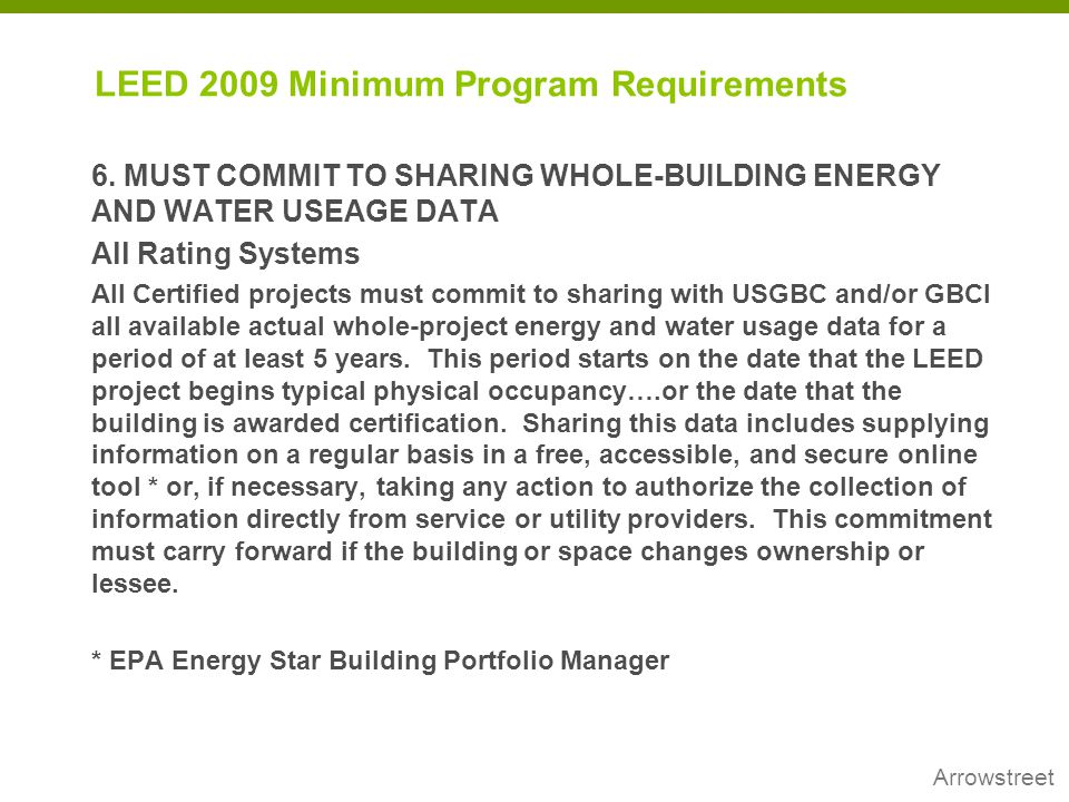 Arrowstreet LEED 2009 Minimum Program Requirements 6. MUST COMMIT TO SHARING WHOLE-BUILDING ENERGY AND WATER USEAGE DATA All Rating Systems All Certif