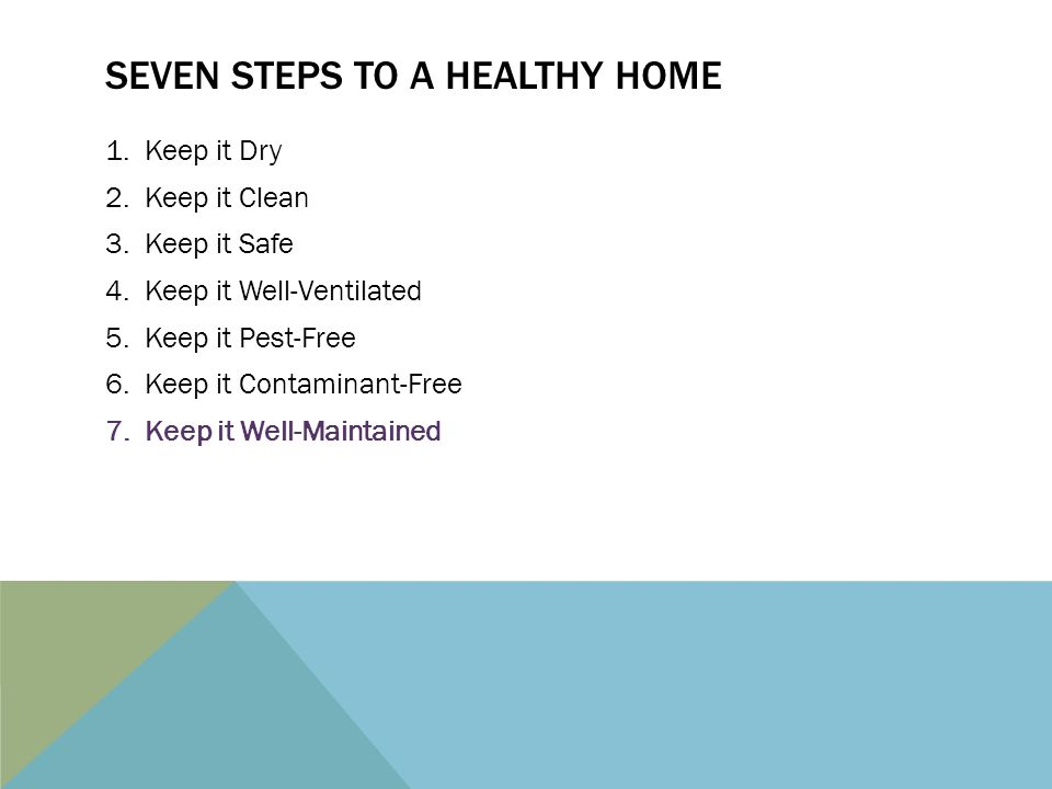 SEVEN STEPS TO A HEALTHY HOME 1.Keep it Dry 2.Keep it Clean 3.Keep it Safe 4.Keep it Well-Ventilated 5.Keep it Pest-Free 6.Keep it Contaminant-Free 7.Keep it Well-Maintained