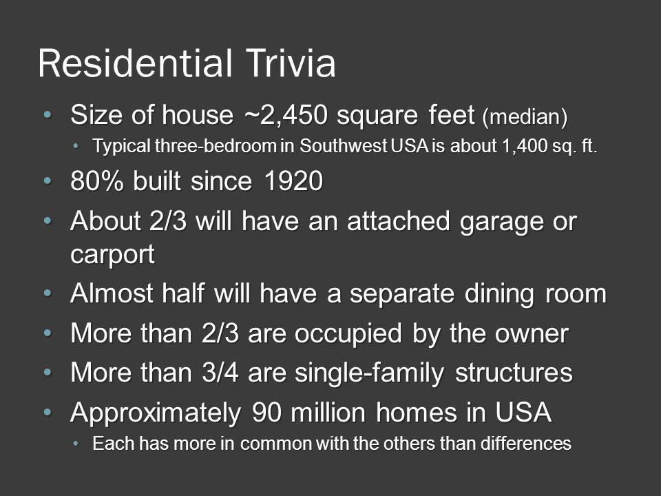 Residential Trivia Size of house ~2,450 square feet (median)Size of house ~2,450 square feet (median) Typical three-bedroom in Southwest USA is about 1,400 sq.
