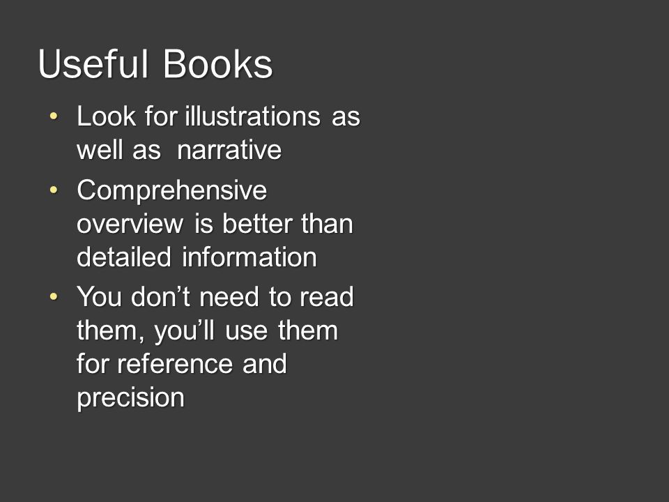 Useful Books Look for illustrations as well as narrativeLook for illustrations as well as narrative Comprehensive overview is better than detailed informationComprehensive overview is better than detailed information You dont need to read them, youll use them for reference and precisionYou dont need to read them, youll use them for reference and precision