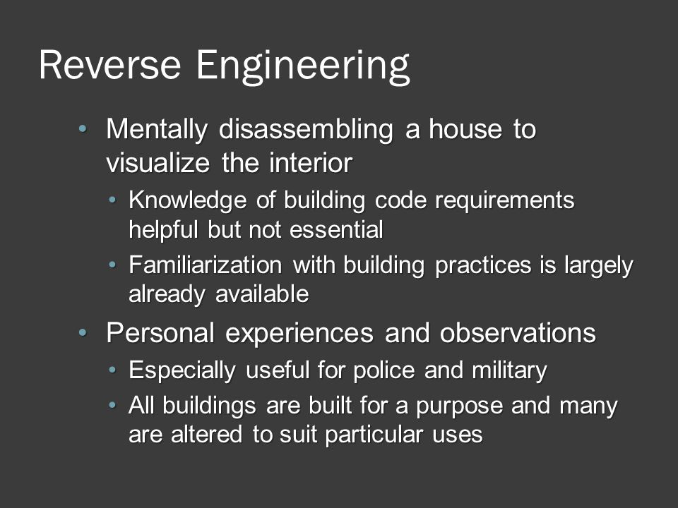 Reverse Engineering Mentally disassembling a house to visualize the interiorMentally disassembling a house to visualize the interior Knowledge of building code requirements helpful but not essentialKnowledge of building code requirements helpful but not essential Familiarization with building practices is largely already availableFamiliarization with building practices is largely already available Personal experiences and observationsPersonal experiences and observations Especially useful for police and militaryEspecially useful for police and military All buildings are built for a purpose and many are altered to suit particular usesAll buildings are built for a purpose and many are altered to suit particular uses