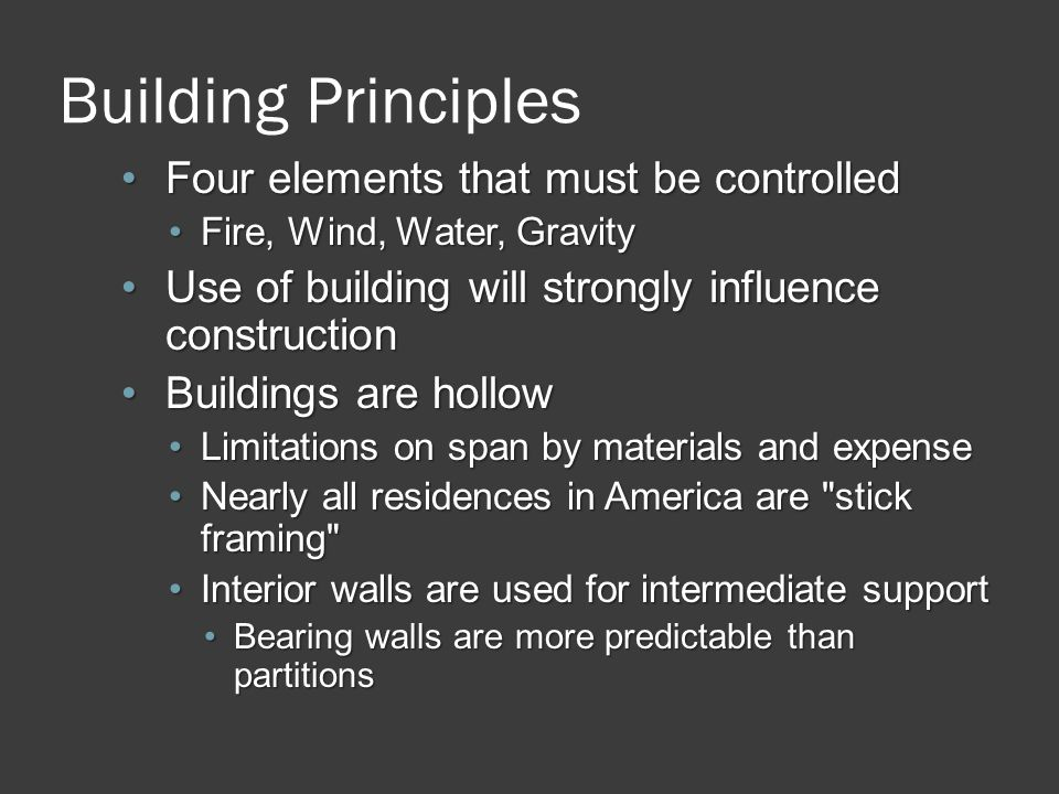 Building Principles Four elements that must be controlledFour elements that must be controlled Fire, Wind, Water, GravityFire, Wind, Water, Gravity Use of building will strongly influence constructionUse of building will strongly influence construction Buildings are hollowBuildings are hollow Limitations on span by materials and expenseLimitations on span by materials and expense Nearly all residences in America are stick framing Nearly all residences in America are stick framing Interior walls are used for intermediate supportInterior walls are used for intermediate support Bearing walls are more predictable than partitionsBearing walls are more predictable than partitions