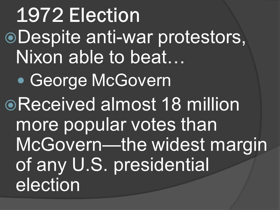 1972 Election Despite anti-war protestors, Nixon able to beat… George McGovern Received almost 18 million more popular votes than McGovernthe widest margin of any U.S.