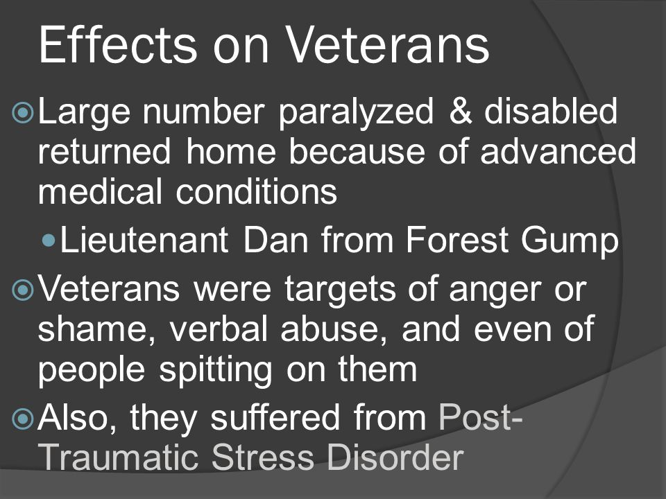 Effects on Veterans Large number paralyzed & disabled returned home because of advanced medical conditions Lieutenant Dan from Forest Gump Veterans were targets of anger or shame, verbal abuse, and even of people spitting on them Also, they suffered from Post- Traumatic Stress Disorder