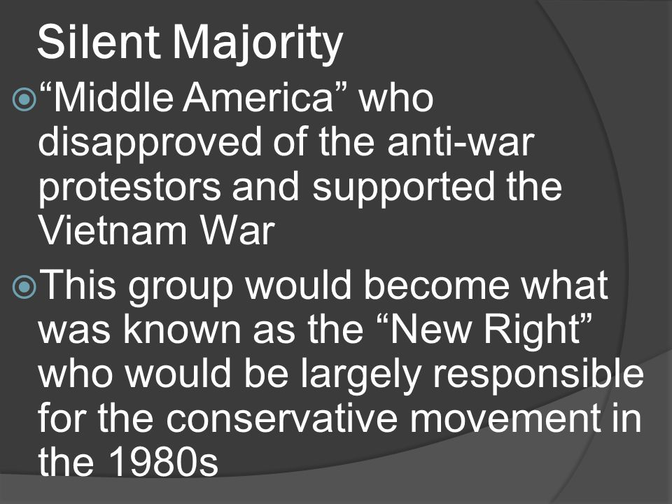 Silent Majority Middle America who disapproved of the anti-war protestors and supported the Vietnam War This group would become what was known as the New Right who would be largely responsible for the conservative movement in the 1980s