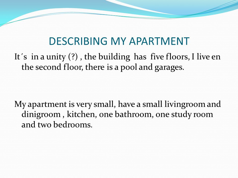 DESCRIBING MY APARTMENT It´s in a unity (?), the building has five floors, I live en the second floor, there is a pool and garages.