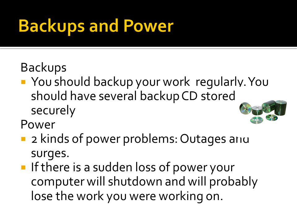 Backups You should backup your work regularly. You should have several backup CD stored securely Power 2 kinds of power problems: Outages and surges.
