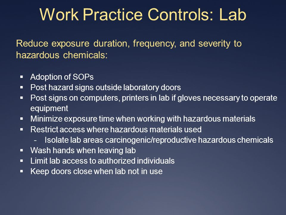 Work Practice Controls: Lab Reduce exposure duration, frequency, and severity to hazardous chemicals: Adoption of SOPs Post hazard signs outside labor