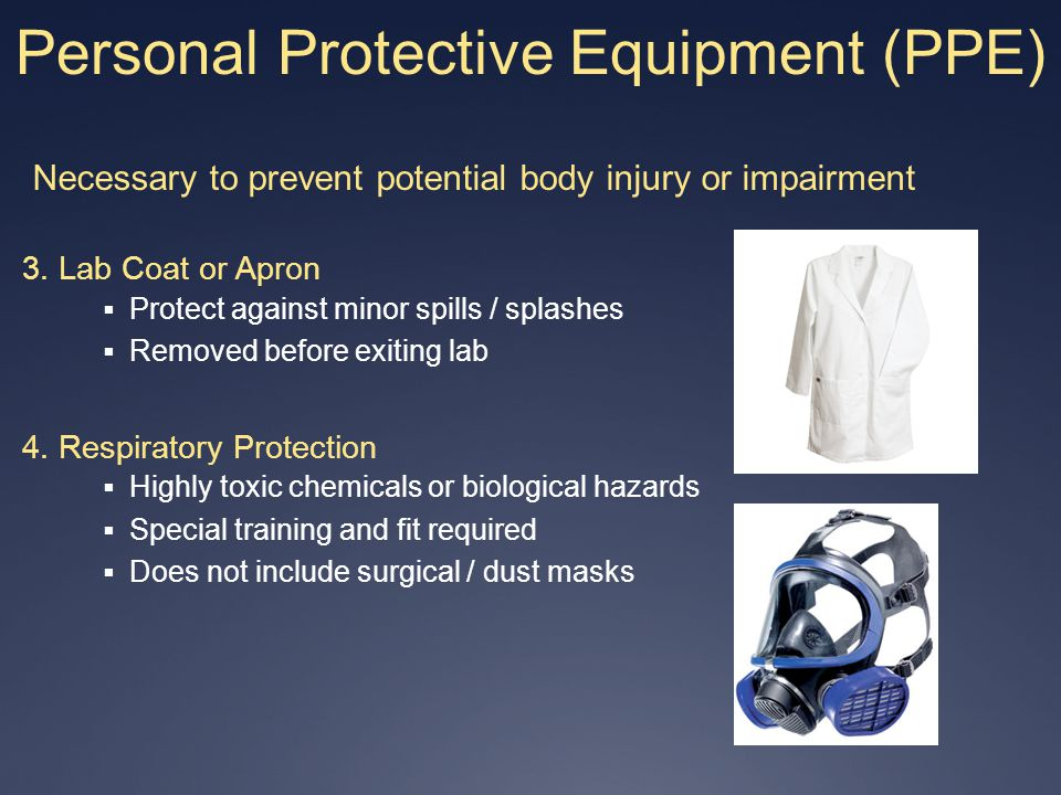 Personal Protective Equipment (PPE) Necessary to prevent potential body injury or impairment 3. Lab Coat or Apron Protect against minor spills / splas