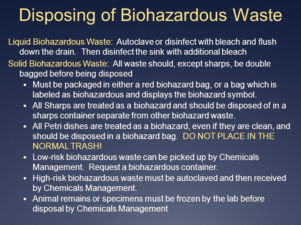 Disposing of Biohazardous Waste Liquid Biohazardous Waste: Autoclave or disinfect with bleach and flush down the drain. Then disinfect the sink with a