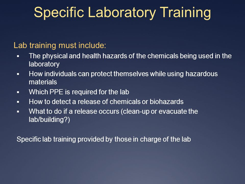 Specific Laboratory Training Lab training must include: The physical and health hazards of the chemicals being used in the laboratory How individuals