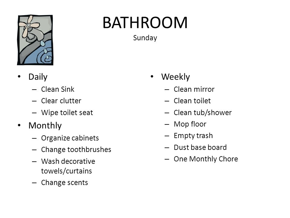 BATHROOM Sunday Daily – Clean Sink – Clear clutter – Wipe toilet seat Monthly – Organize cabinets – Change toothbrushes – Wash decorative towels/curtains – Change scents Weekly – Clean mirror – Clean toilet – Clean tub/shower – Mop floor – Empty trash – Dust base board – One Monthly Chore