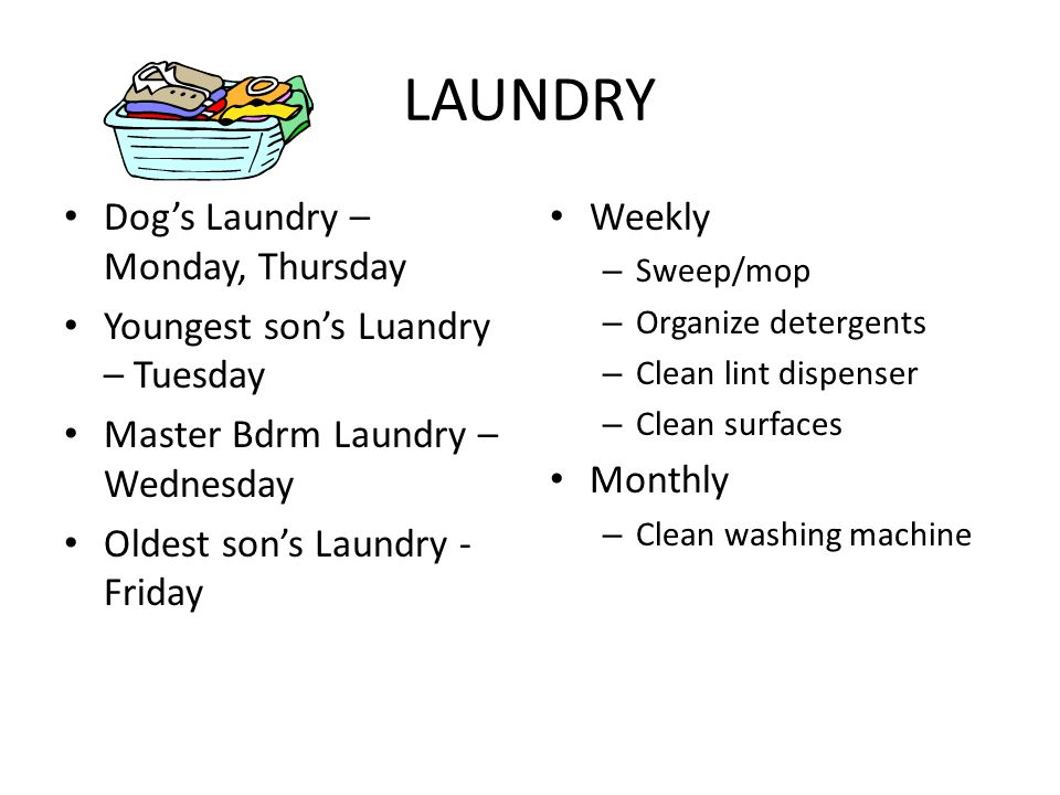 LAUNDRY Dogs Laundry – Monday, Thursday Youngest sons Luandry – Tuesday Master Bdrm Laundry – Wednesday Oldest sons Laundry - Friday Weekly – Sweep/mop – Organize detergents – Clean lint dispenser – Clean surfaces Monthly – Clean washing machine