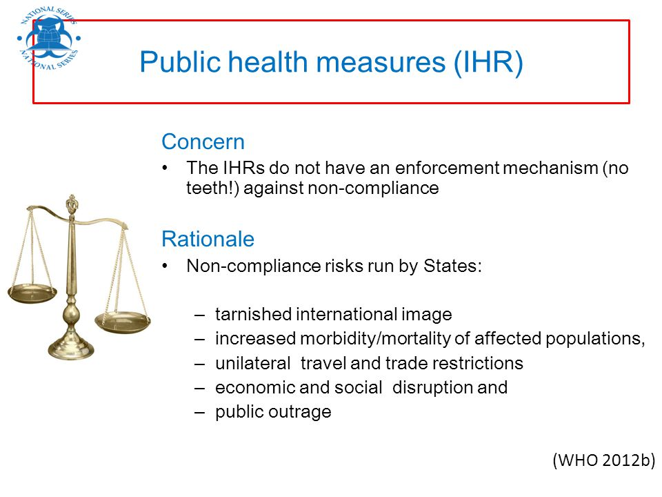 Concern The IHRs do not have an enforcement mechanism (no teeth!) against non-compliance Rationale Non-compliance risks run by States: – tarnished int