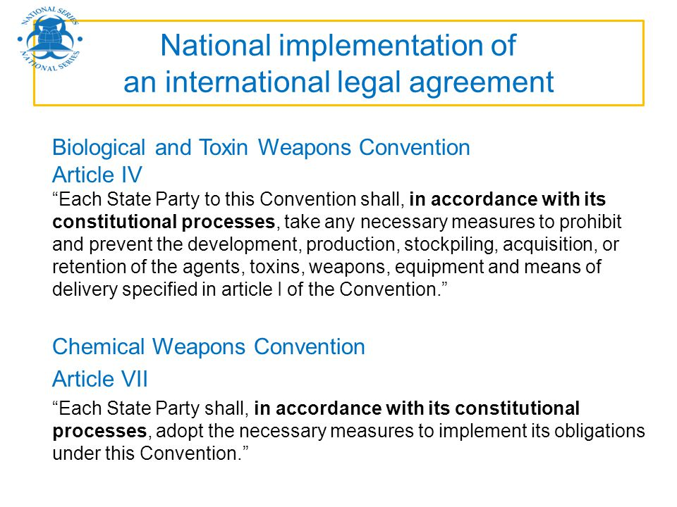 National implementation of an international legal agreement Biological and Toxin Weapons Convention Article IV Each State Party to this Convention sha