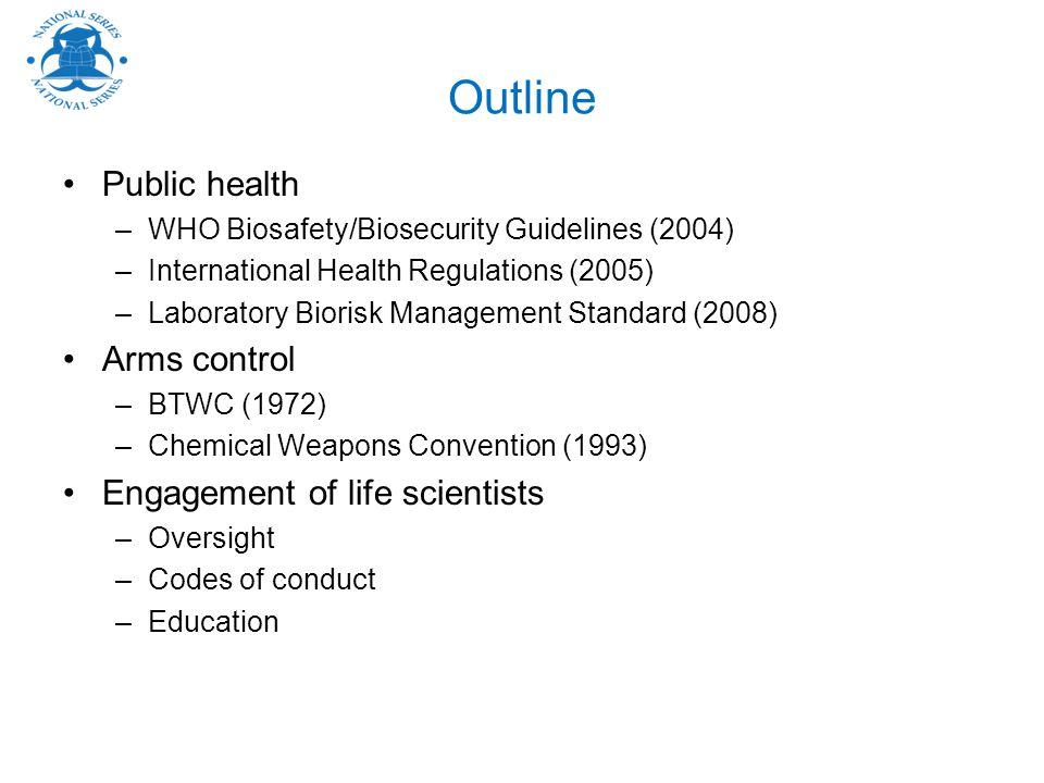 Outline Public health –WHO Biosafety/Biosecurity Guidelines (2004) –International Health Regulations (2005) –Laboratory Biorisk Management Standard (2
