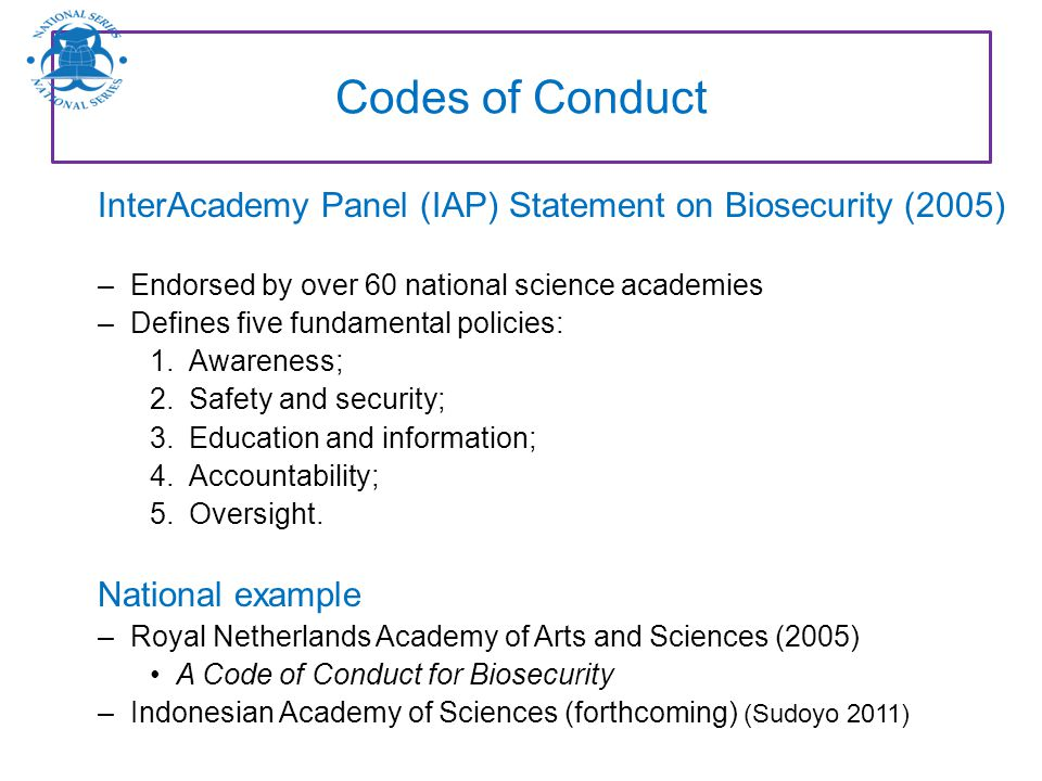 Codes of Conduct InterAcademy Panel (IAP) Statement on Biosecurity (2005) –Endorsed by over 60 national science academies –Defines five fundamental po