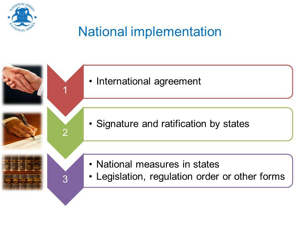 National implementation 1 International agreement 2 Signature and ratification by states 3 National measures in states Legislation, regulation order o