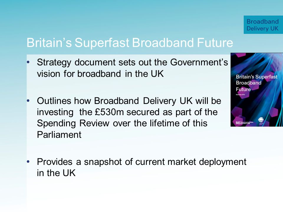 Britains Superfast Broadband Future Strategy document sets out the Governments vision for broadband in the UK Outlines how Broadband Delivery UK will be investing the £530m secured as part of the Spending Review over the lifetime of this Parliament Provides a snapshot of current market deployment in the UK