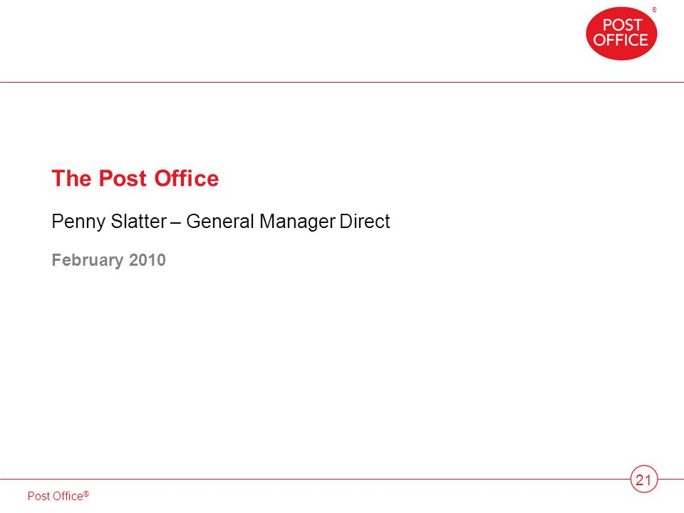 ® Post Office ® 21 The Post Office Penny Slatter – General Manager Direct February 2010