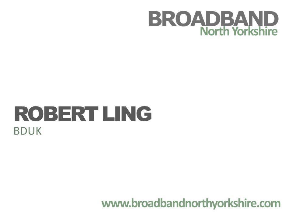 Presentation title : Delivering Broadband Date: 19 Feb 2011 Presented to Broadband North Yorkshire By: Robert Ling