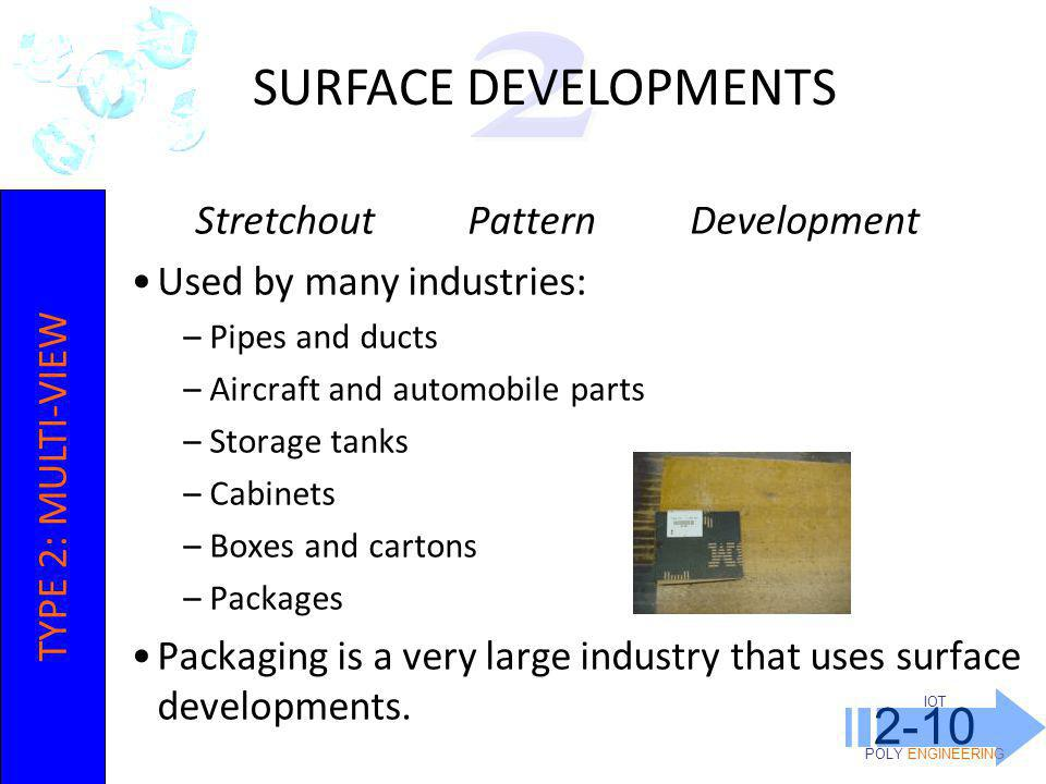 IOT POLY ENGINEERING 2-10 Stretchout Pattern Development Used by many industries: –Pipes and ducts –Aircraft and automobile parts –Storage tanks –Cabinets –Boxes and cartons –Packages Packaging is a very large industry that uses surface developments.