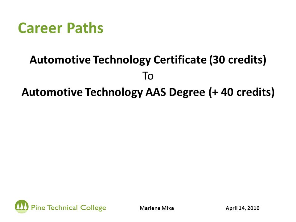 Career Paths Automotive Technology Certificate (30 credits) To Automotive Technology AAS Degree (+ 40 credits) Marlene MixaApril 14, 2010