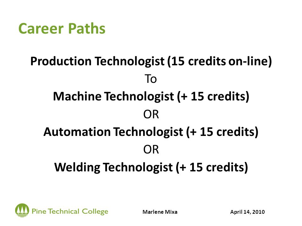 Career Paths Production Technologist (15 credits on-line) To Machine Technologist (+ 15 credits) OR Automation Technologist (+ 15 credits) OR Welding Technologist (+ 15 credits) Marlene MixaApril 14, 2010
