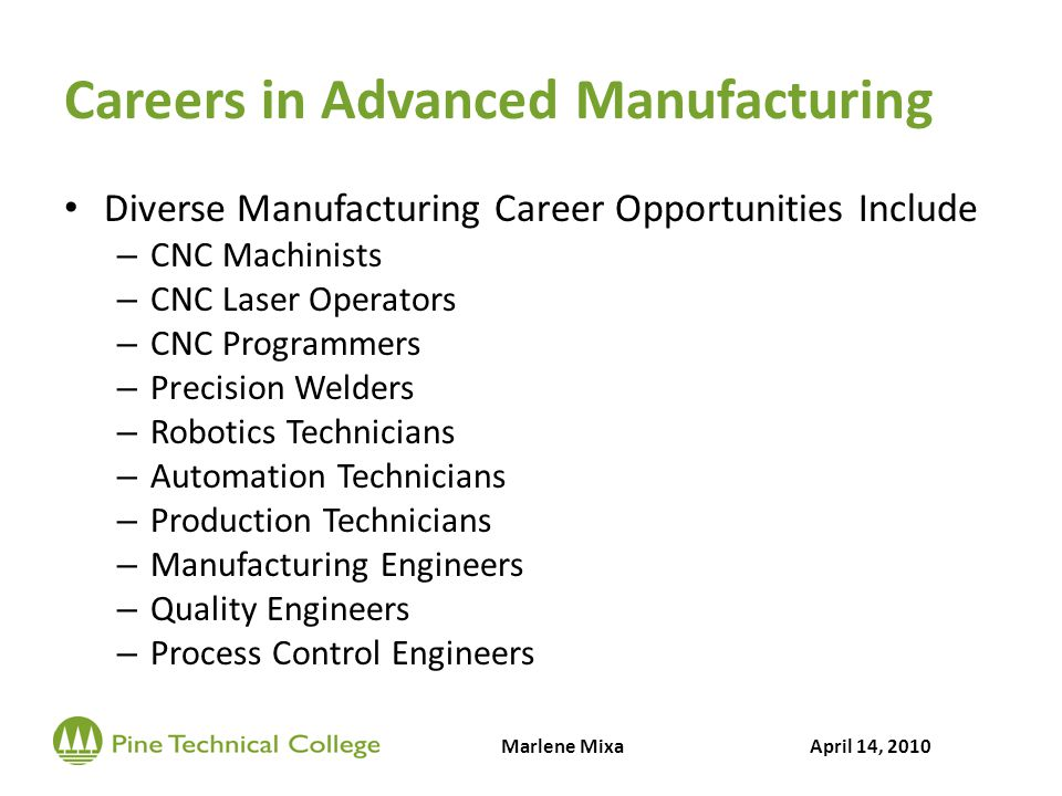 Careers in Advanced Manufacturing Diverse Manufacturing Career Opportunities Include – CNC Machinists – CNC Laser Operators – CNC Programmers – Precision Welders – Robotics Technicians – Automation Technicians – Production Technicians – Manufacturing Engineers – Quality Engineers – Process Control Engineers Marlene MixaApril 14, 2010