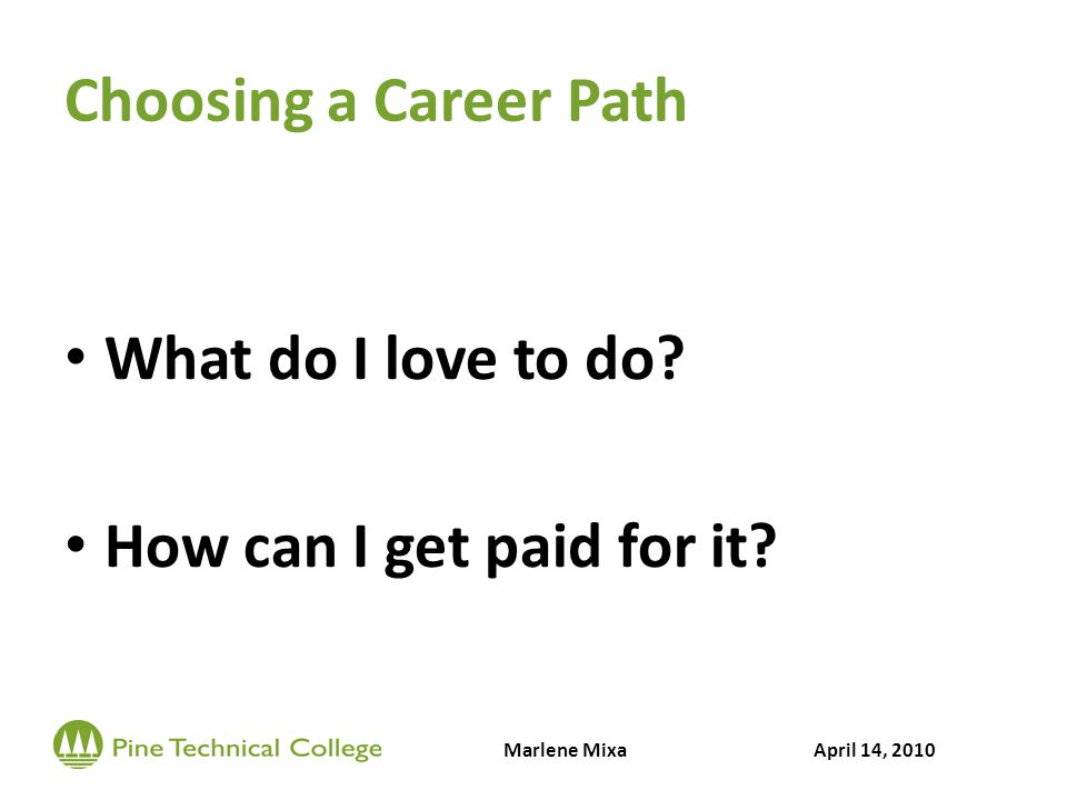 Choosing a Career Path What do I love to do? How can I get paid for it? Marlene MixaApril 14, 2010