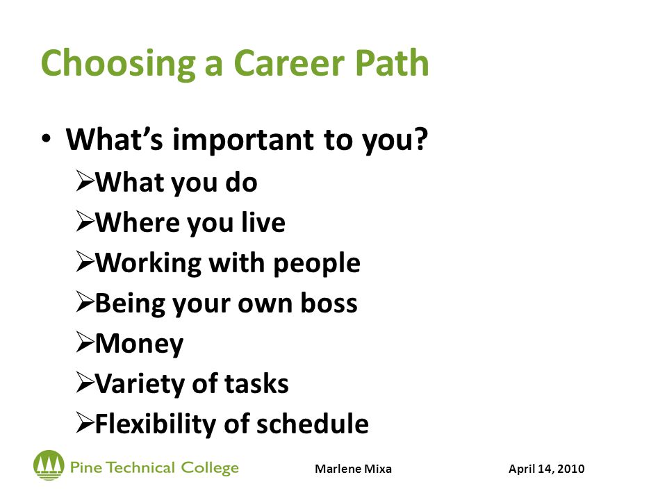 Choosing a Career Path Whats important to you? What you do Where you live Working with people Being your own boss Money Variety of tasks Flexibility o
