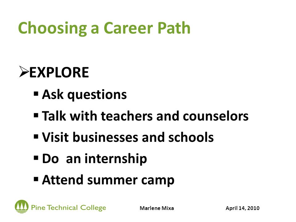 Choosing a Career Path EXPLORE Ask questions Talk with teachers and counselors Visit businesses and schools Do an internship Attend summer camp Marlene MixaApril 14, 2010