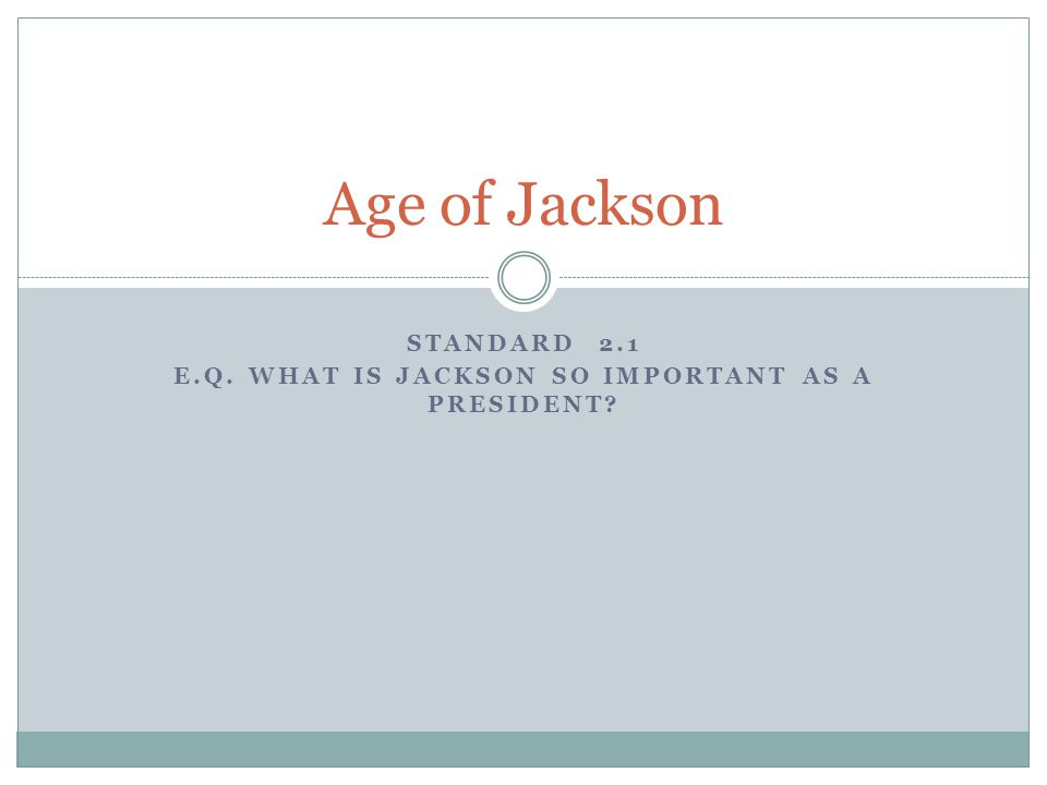 STANDARD 2.1 E.Q. WHAT IS JACKSON SO IMPORTANT AS A PRESIDENT? Age of Jackson