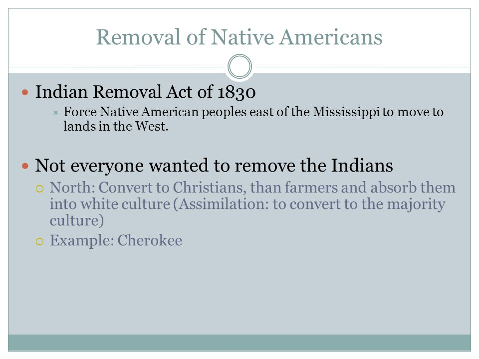 Removal of Native Americans Indian Removal Act of 1830 Force Native American peoples east of the Mississippi to move to lands in the West. Not everyon