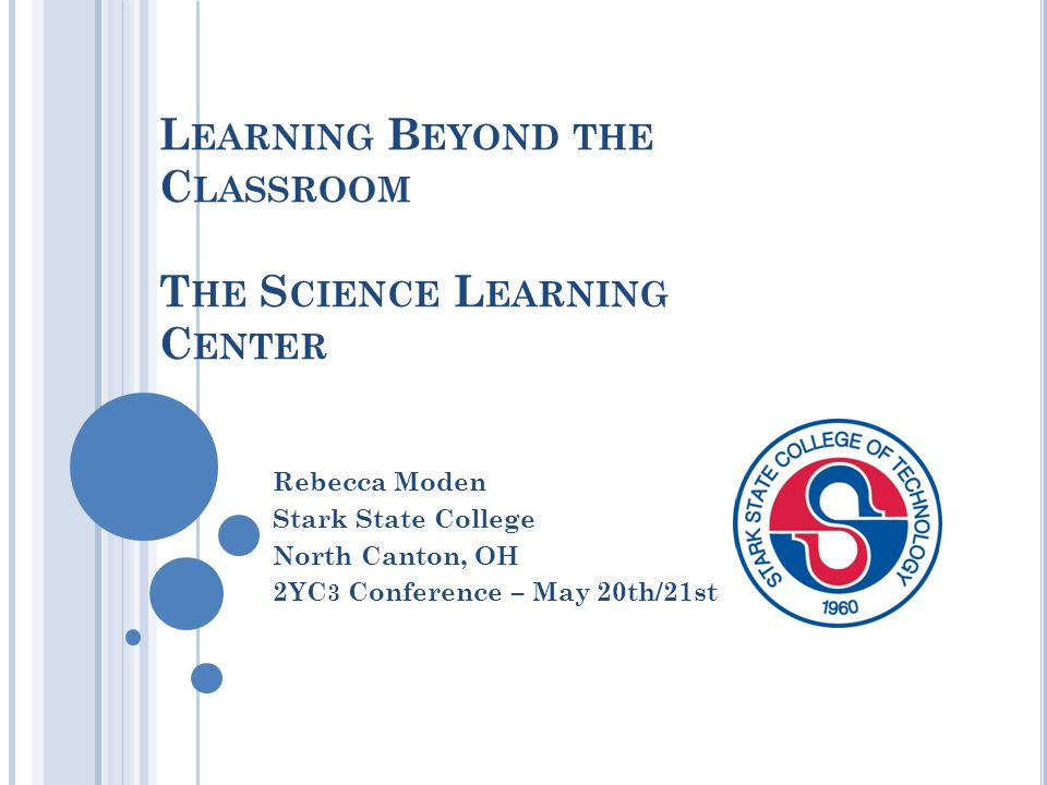 L EARNING B EYOND THE C LASSROOM T HE S CIENCE L EARNING C ENTER Rebecca Moden Stark State College North Canton, OH 2YC 3 Conference – May 20th/21st