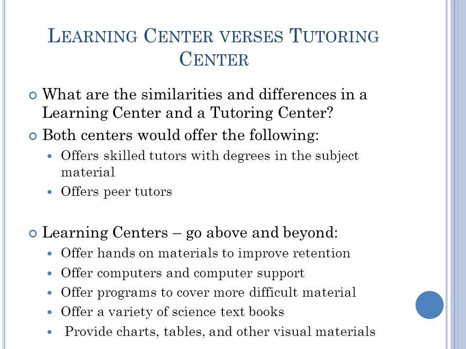 L EARNING C ENTER VERSES T UTORING C ENTER What are the similarities and differences in a Learning Center and a Tutoring Center.