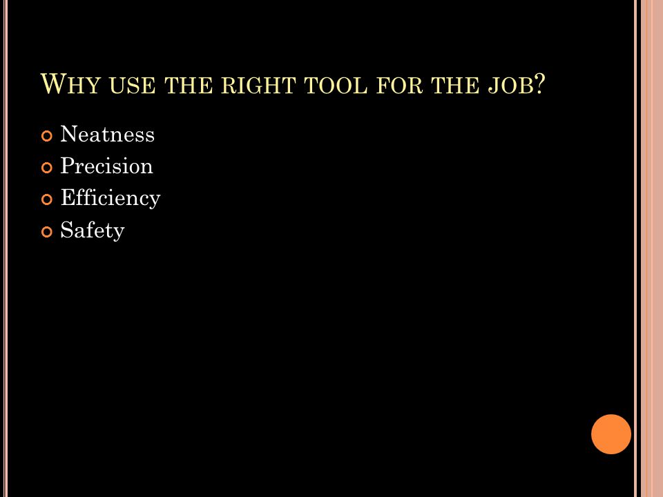 W HY USE THE RIGHT TOOL FOR THE JOB ? Neatness Precision Efficiency Safety