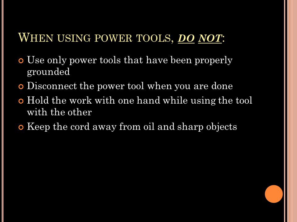 W HEN USING POWER TOOLS, DO NOT : Use only power tools that have been properly grounded Disconnect the power tool when you are done Hold the work with one hand while using the tool with the other Keep the cord away from oil and sharp objects