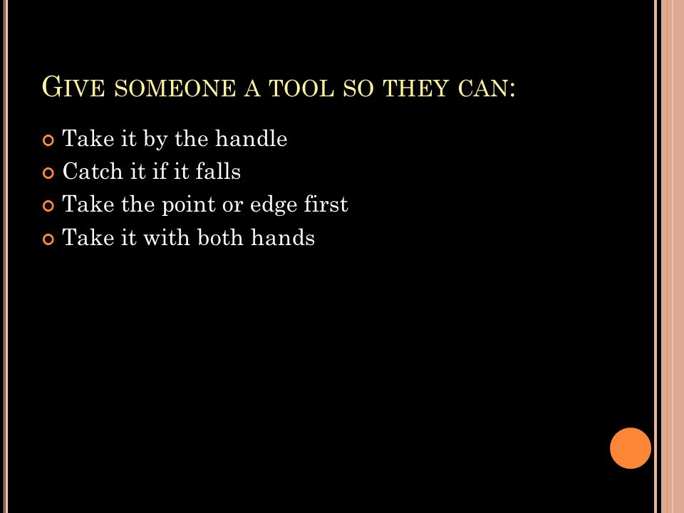 G IVE SOMEONE A TOOL SO THEY CAN : Take it by the handle Catch it if it falls Take the point or edge first Take it with both hands