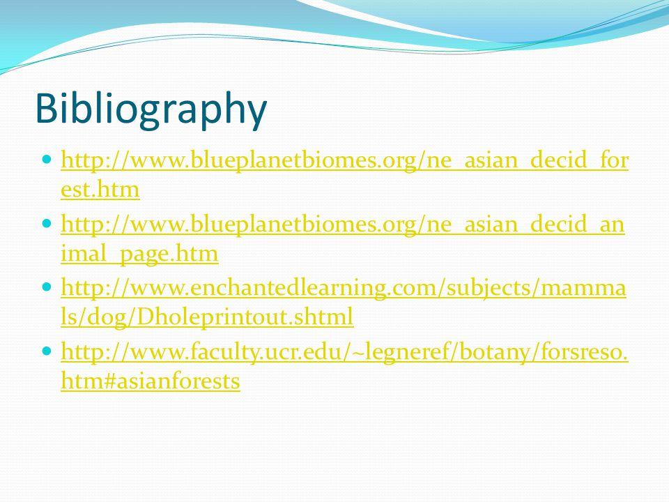 Bibliography http://www.blueplanetbiomes.org/ne_asian_decid_for est.htm http://www.blueplanetbiomes.org/ne_asian_decid_for est.htm http://www.blueplanetbiomes.org/ne_asian_decid_an imal_page.htm http://www.blueplanetbiomes.org/ne_asian_decid_an imal_page.htm http://www.enchantedlearning.com/subjects/mamma ls/dog/Dholeprintout.shtml http://www.enchantedlearning.com/subjects/mamma ls/dog/Dholeprintout.shtml http://www.faculty.ucr.edu/~legneref/botany/forsreso.